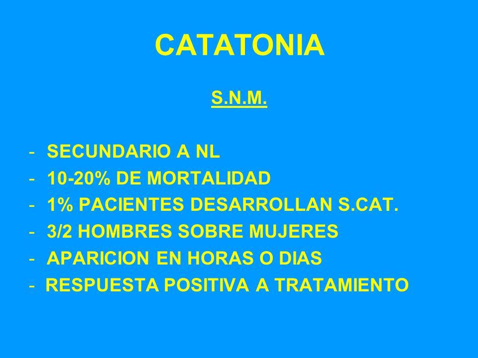CATATONIA S.N.M. -SECUNDARIO A NL -10-20% DE MORTALIDAD -1% PACIENTES DESARROLLAN S.CAT. -3/2 HOMBRES SOBRE MUJERES -APARICION EN HORAS O DIAS - RESPU