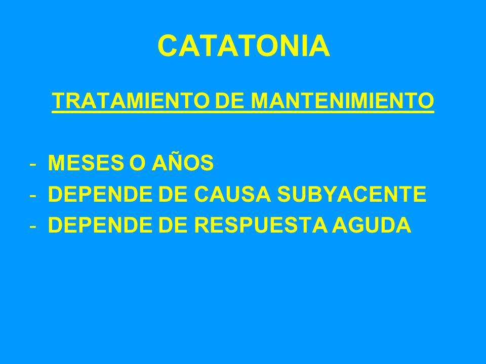 CATATONIA TRATAMIENTO DE MANTENIMIENTO -MESES O AÑOS -DEPENDE DE CAUSA SUBYACENTE -DEPENDE DE RESPUESTA AGUDA