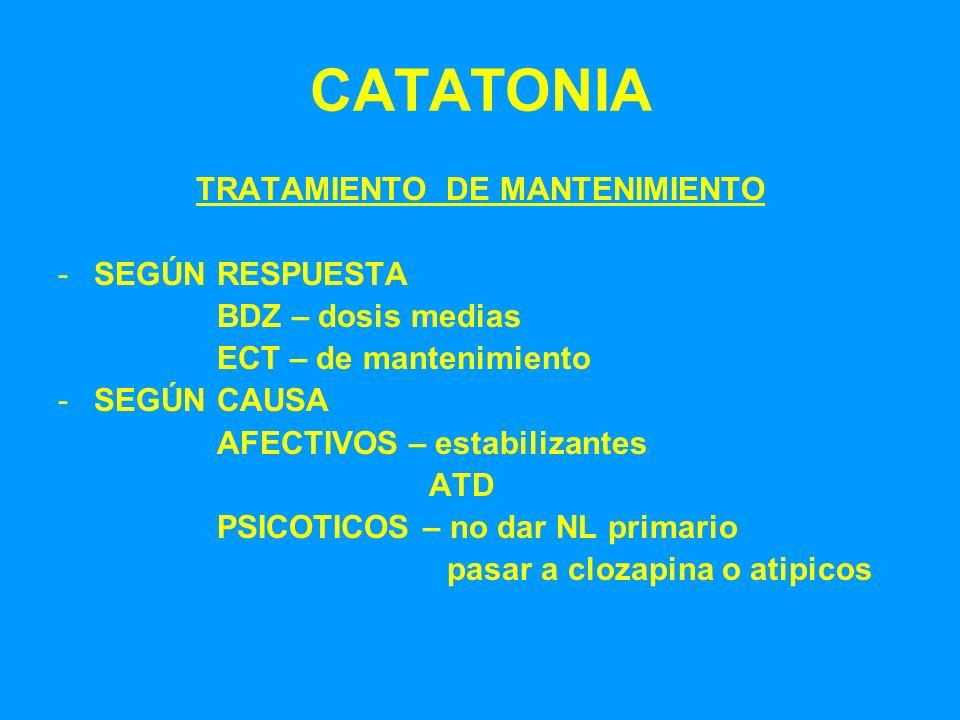 CATATONIA TRATAMIENTO DE MANTENIMIENTO -SEGÚN RESPUESTA BDZ – dosis medias ECT – de mantenimiento -SEGÚN CAUSA AFECTIVOS – estabilizantes ATD PSICOTIC