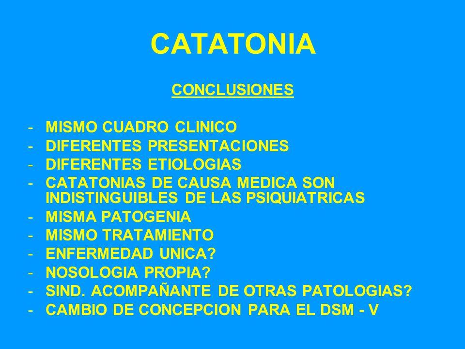 CATATONIA CONCLUSIONES -MISMO CUADRO CLINICO -DIFERENTES PRESENTACIONES -DIFERENTES ETIOLOGIAS -CATATONIAS DE CAUSA MEDICA SON INDISTINGUIBLES DE LAS