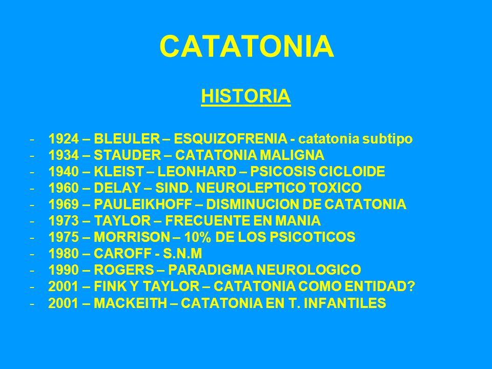 CATATONIA HISTORIA -1924 – BLEULER – ESQUIZOFRENIA - catatonia subtipo -1934 – STAUDER – CATATONIA MALIGNA -1940 – KLEIST – LEONHARD – PSICOSIS CICLOI