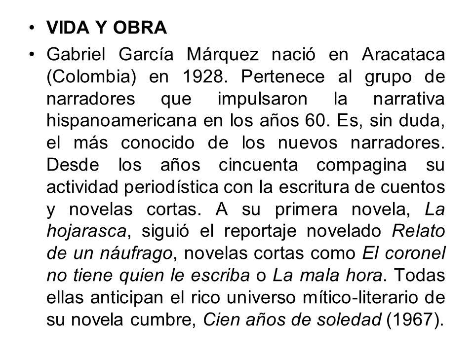 VIDA Y OBRA Gabriel García Márquez nació en Aracataca (Colombia) en 1928. Pertenece al grupo de narradores que impulsaron la narrativa hispanoamerican