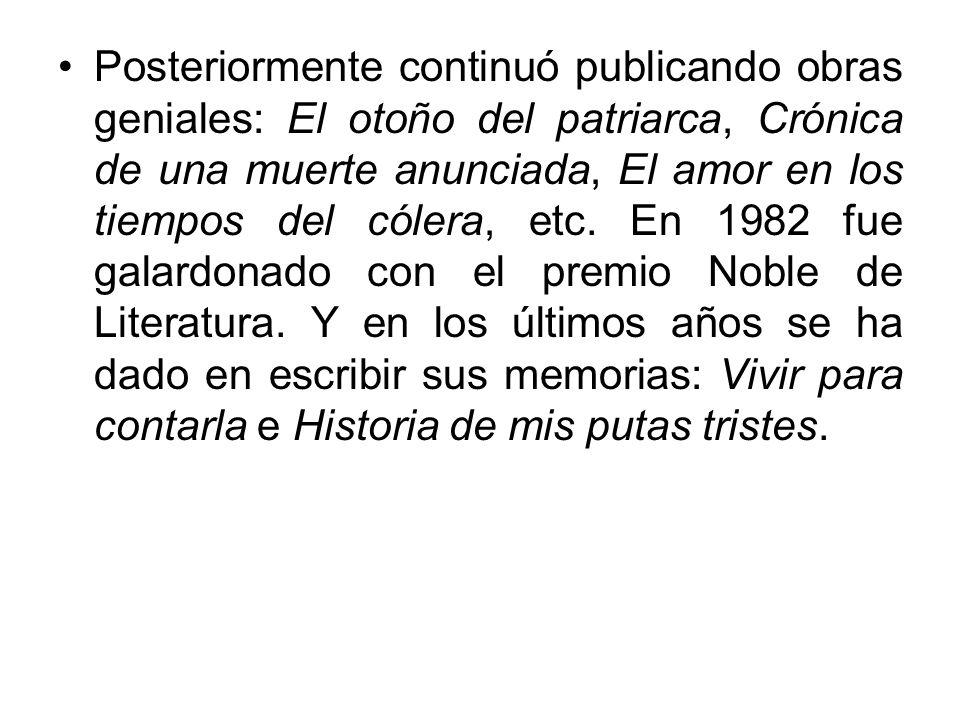 Posteriormente continuó publicando obras geniales: El otoño del patriarca, Crónica de una muerte anunciada, El amor en los tiempos del cólera, etc. En