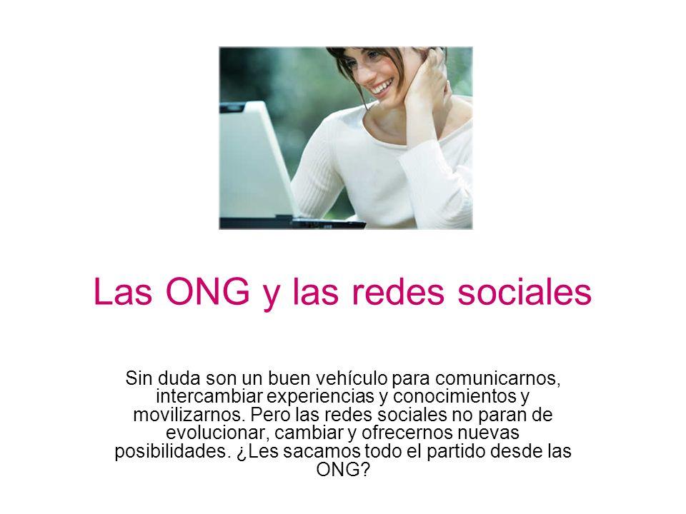 Las ONG y las redes sociales Sin duda son un buen vehículo para comunicarnos, intercambiar experiencias y conocimientos y movilizarnos. Pero las redes