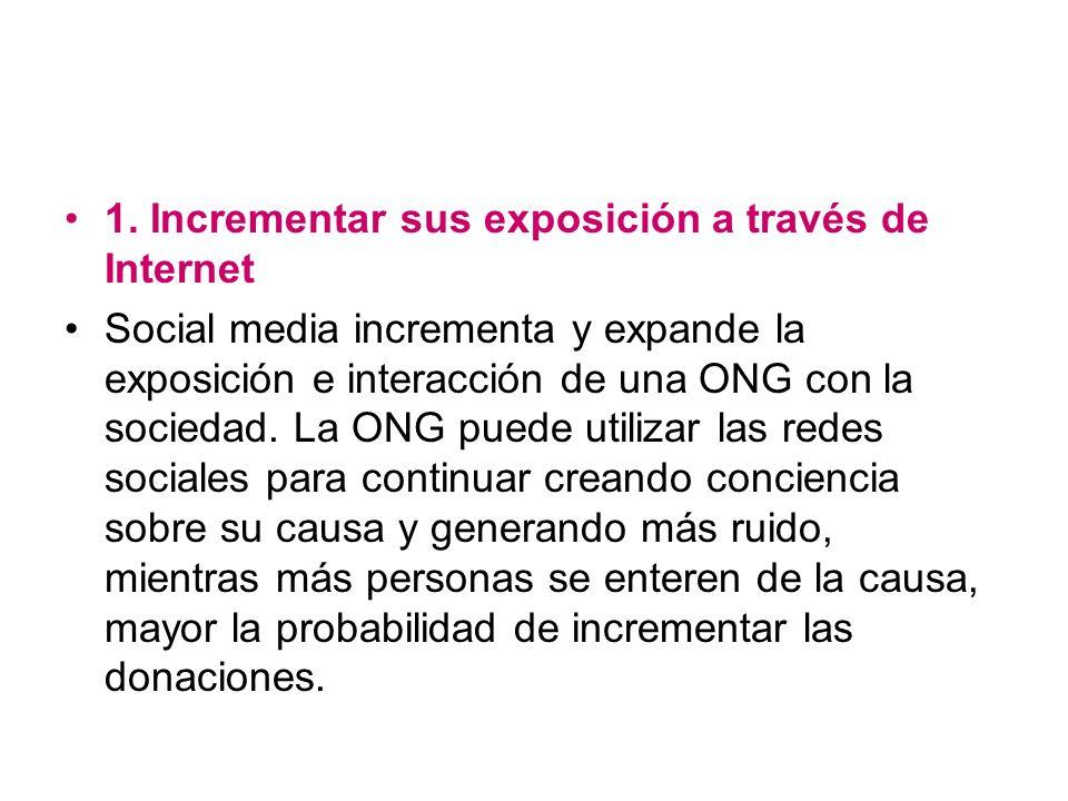 1. Incrementar sus exposición a través de Internet Social media incrementa y expande la exposición e interacción de una ONG con la sociedad. La ONG pu