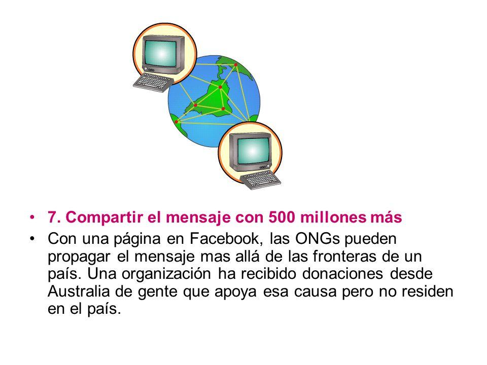 7. Compartir el mensaje con 500 millones más Con una página en Facebook, las ONGs pueden propagar el mensaje mas allá de las fronteras de un país. Una
