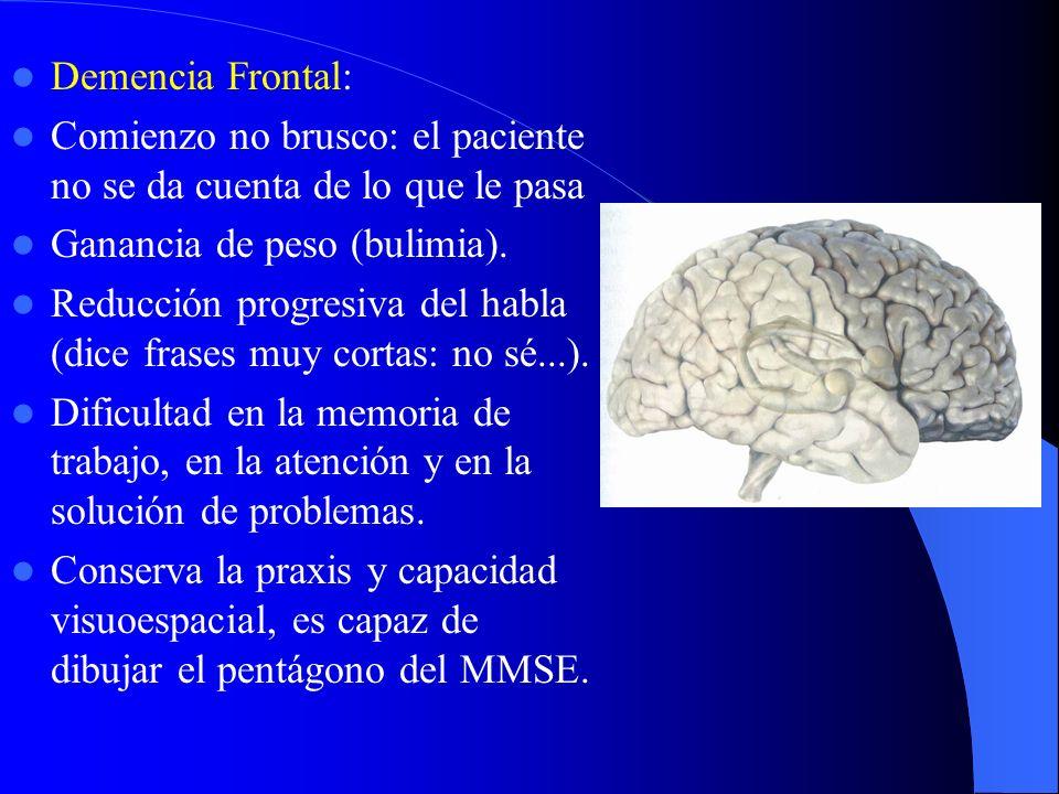 Demencia Frontal: Comienzo no brusco: el paciente no se da cuenta de lo que le pasa Ganancia de peso (bulimia). Reducción progresiva del habla (dice f