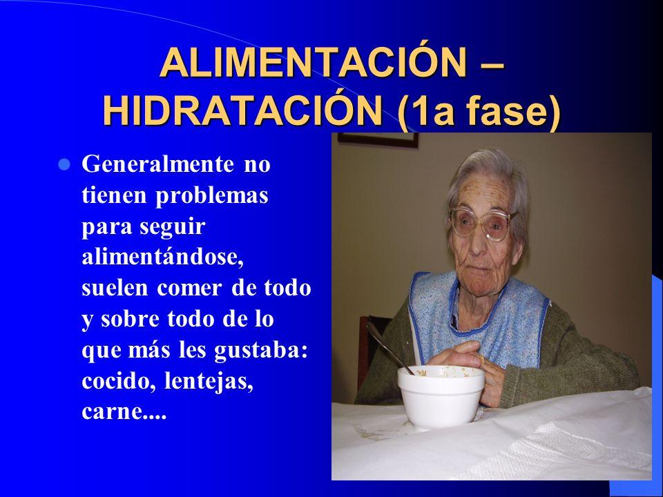 ALIMENTACIÓN – HIDRATACIÓN (1a fase) Generalmente no tienen problemas para seguir alimentándose, suelen comer de todo y sobre todo de lo que más les gustaba: cocido, lentejas, carne....