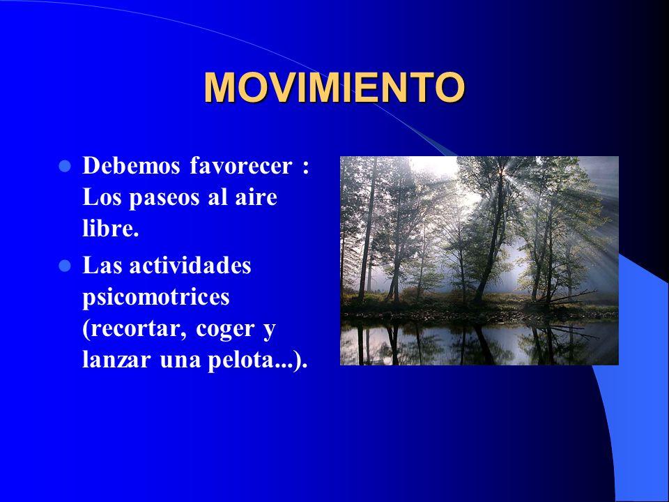 MOVIMIENTO Debemos favorecer : Los paseos al aire libre. Las actividades psicomotrices (recortar, coger y lanzar una pelota...).