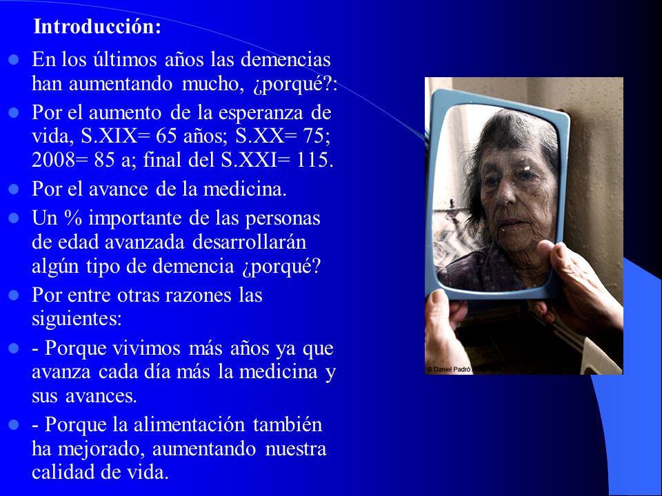 En los últimos años las demencias han aumentando mucho, ¿porqué?: Por el aumento de la esperanza de vida, S.XIX= 65 años; S.XX= 75; 2008= 85 a; final del S.XXI= 115.