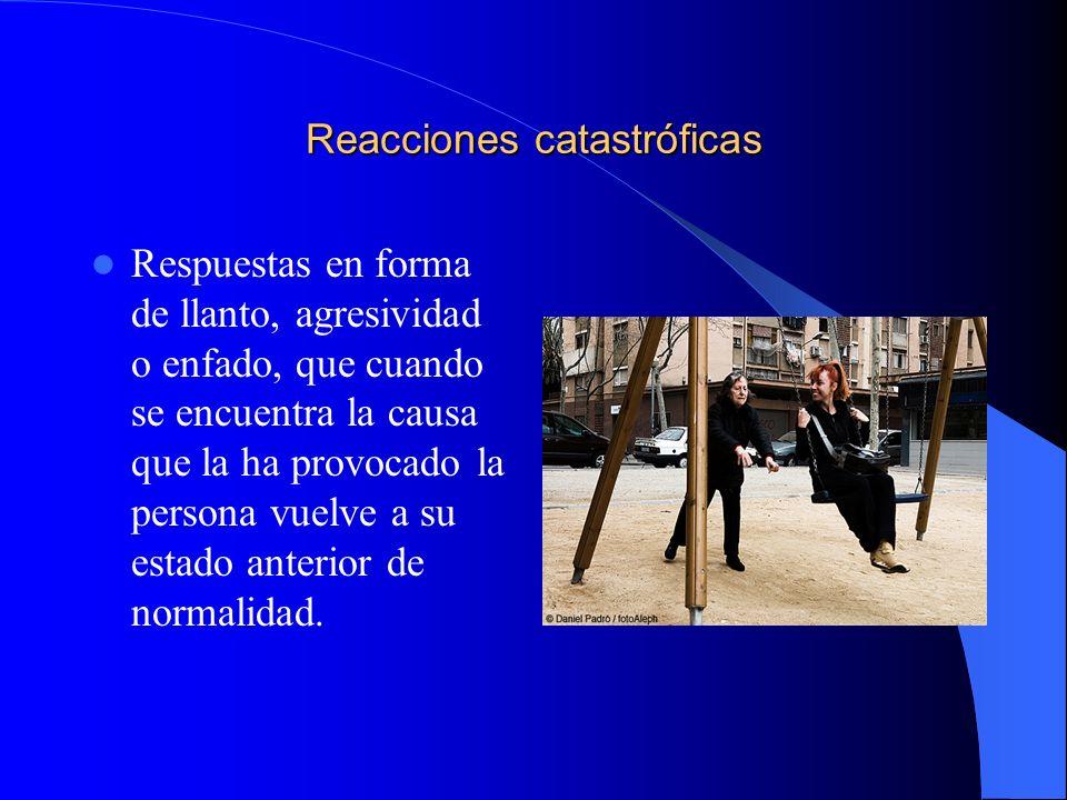 Reacciones catastróficas Respuestas en forma de llanto, agresividad o enfado, que cuando se encuentra la causa que la ha provocado la persona vuelve a