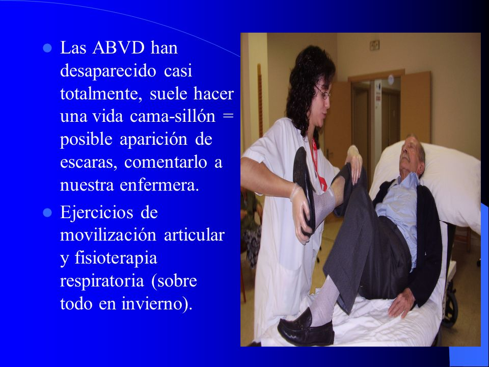 Las ABVD han desaparecido casi totalmente, suele hacer una vida cama-sillón = posible aparición de escaras, comentarlo a nuestra enfermera. Ejercicios