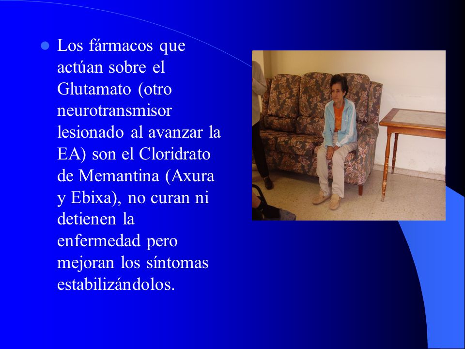 Los fármacos que actúan sobre el Glutamato (otro neurotransmisor lesionado al avanzar la EA) son el Cloridrato de Memantina (Axura y Ebixa), no curan