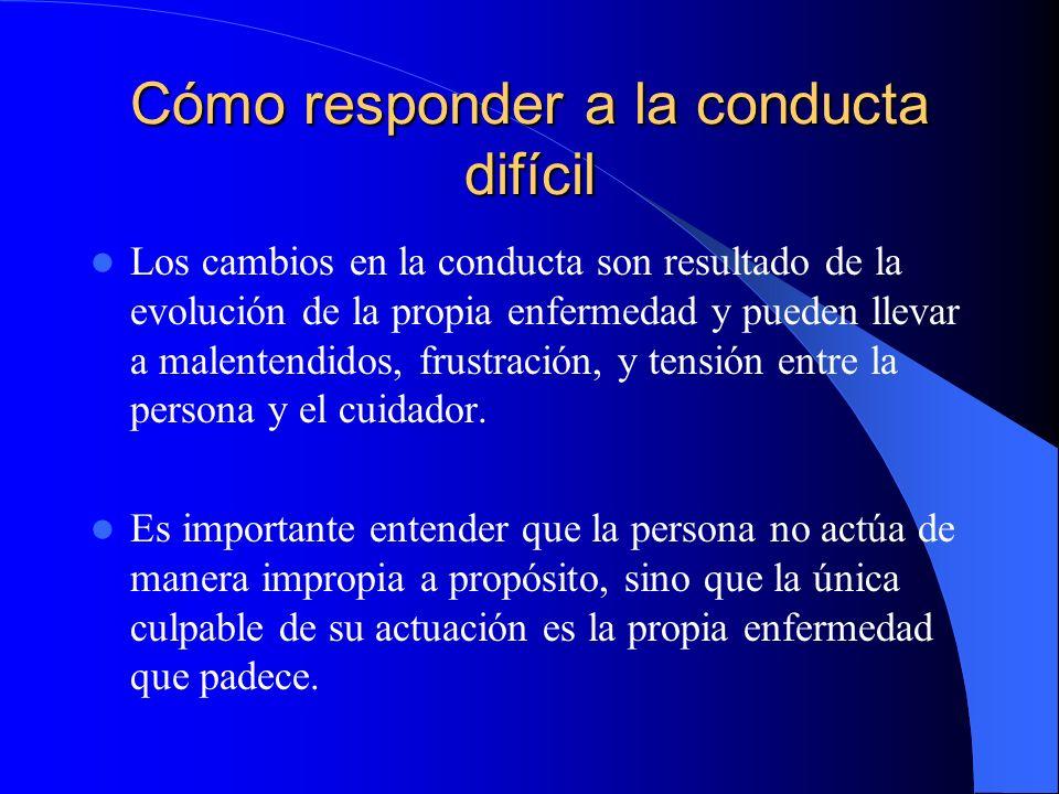Cómo responder a la conducta difícil Los cambios en la conducta son resultado de la evolución de la propia enfermedad y pueden llevar a malentendidos,