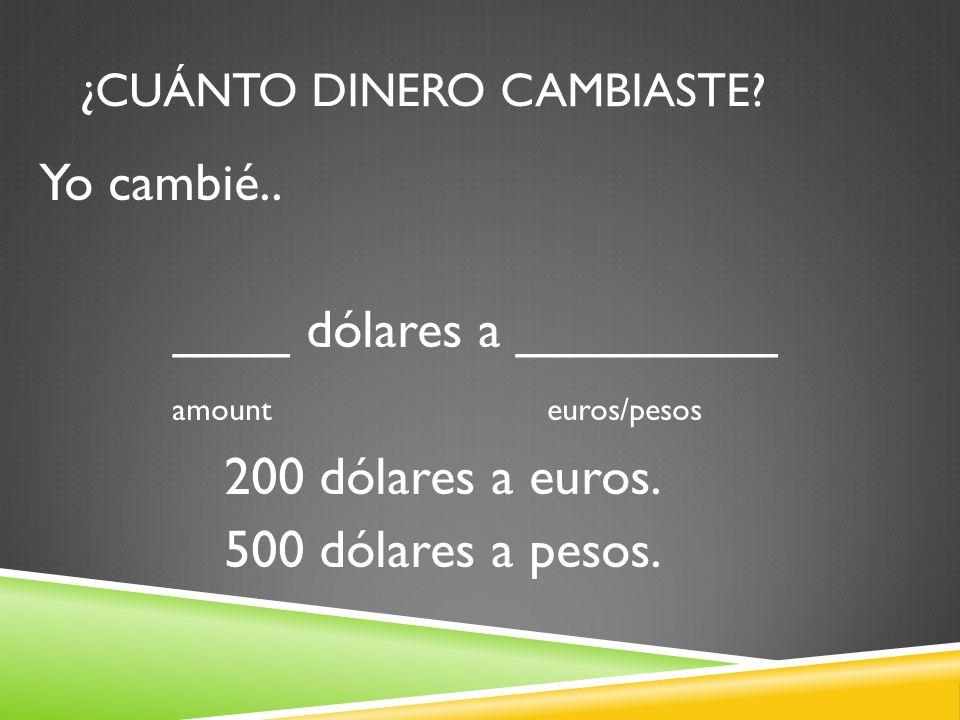 ¿CUÁNTO DINERO CAMBIASTE? Yo cambié.. ____ dólares a _________ amount euros/pesos 200 dólares a euros. 500 dólares a pesos.