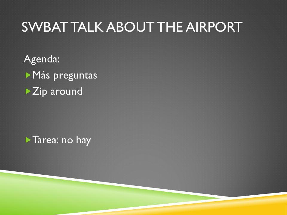 SWBAT TALK ABOUT THE AIRPORT Agenda: Más preguntas Zip around Tarea: no hay