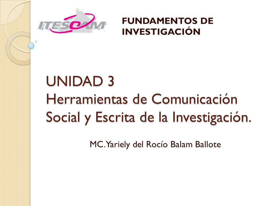 UNIDAD 3 Herramientas de Comunicación Social y Escrita de la Investigación. MC. Yariely del Rocío Balam Ballote FUNDAMENTOS DE INVESTIGACIÓN