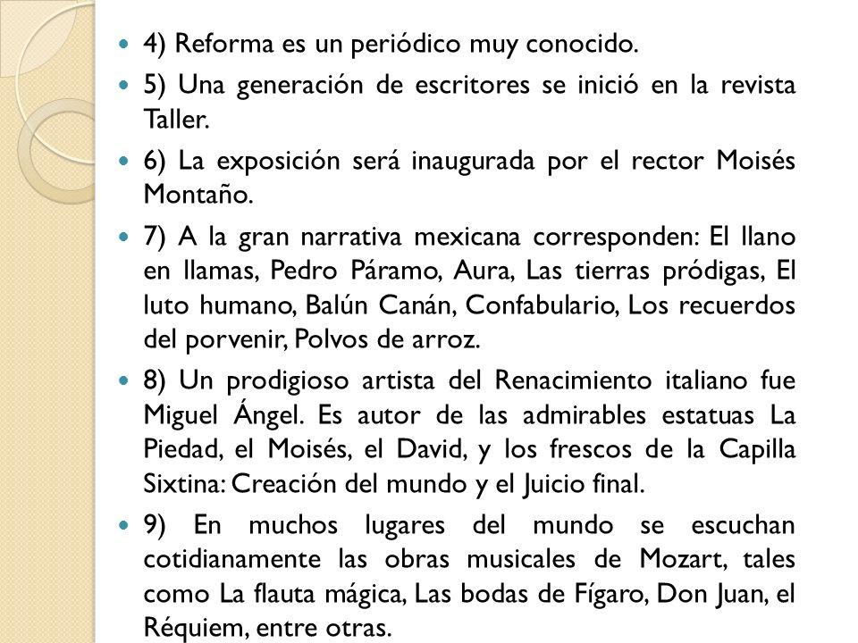 4) Reforma es un periódico muy conocido. 5) Una generación de escritores se inició en la revista Taller. 6) La exposición será inaugurada por el recto