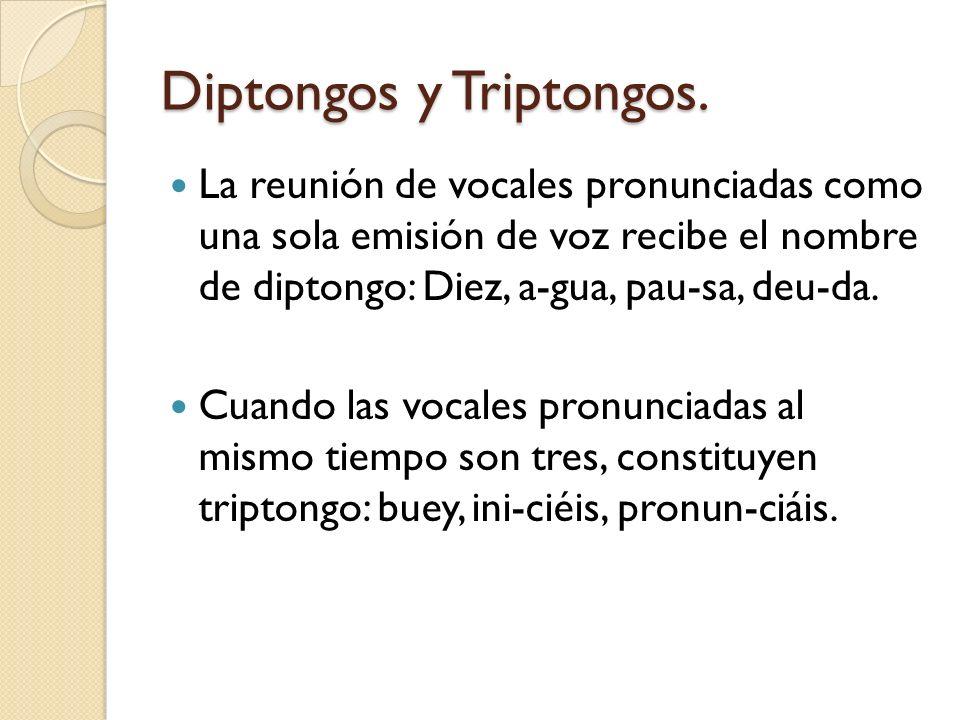Diptongos y Triptongos. La reunión de vocales pronunciadas como una sola emisión de voz recibe el nombre de diptongo: Diez, a-gua, pau-sa, deu-da. Cua