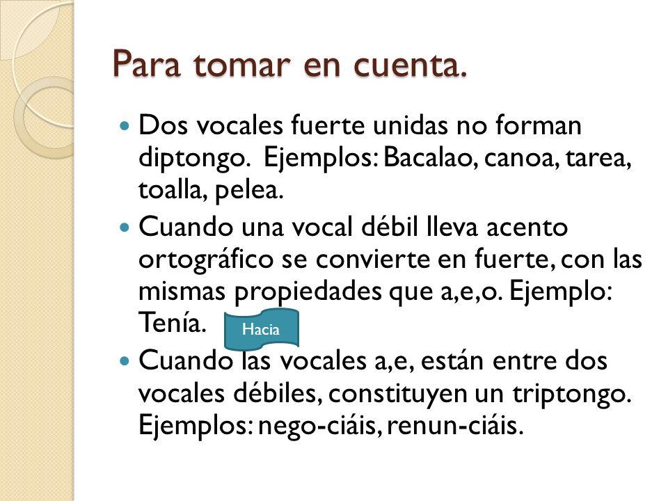 Para tomar en cuenta. Dos vocales fuerte unidas no forman diptongo. Ejemplos: Bacalao, canoa, tarea, toalla, pelea. Cuando una vocal débil lleva acent