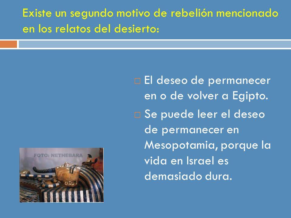 Existe un segundo motivo de rebelión mencionado en los relatos del desierto: El deseo de permanecer en o de volver a Egipto. Se puede leer el deseo de