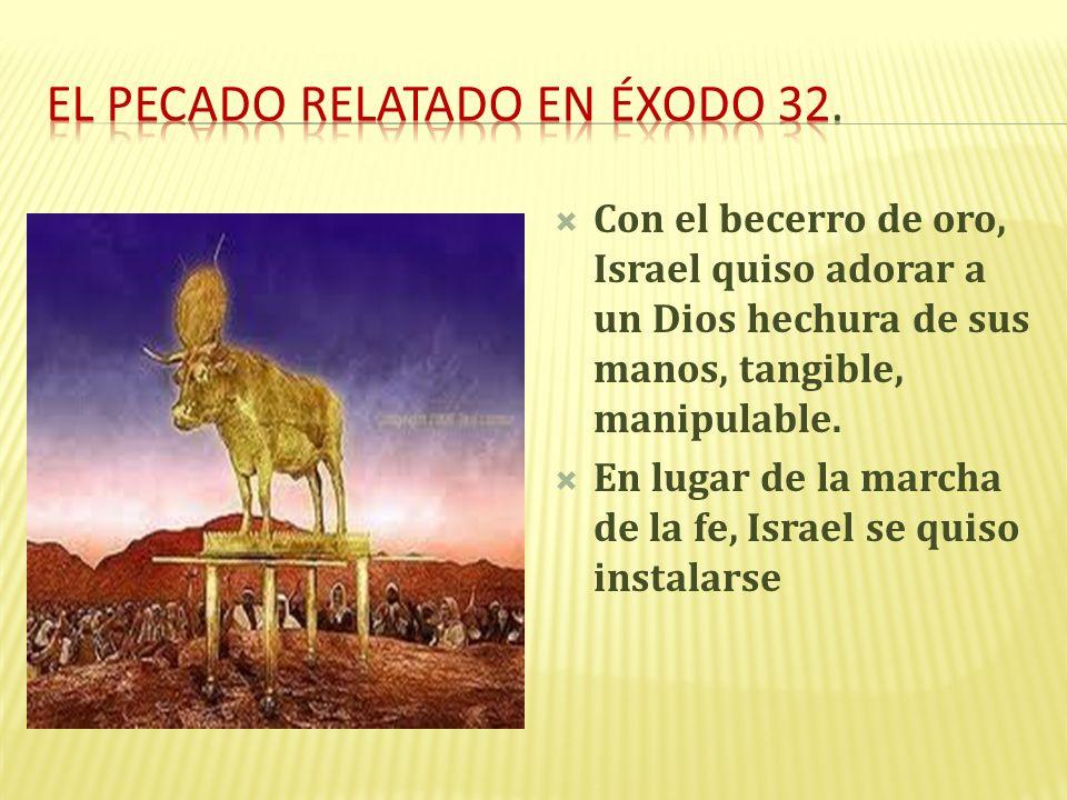 Con el becerro de oro, Israel quiso adorar a un Dios hechura de sus manos, tangible, manipulable. En lugar de la marcha de la fe, Israel se quiso inst
