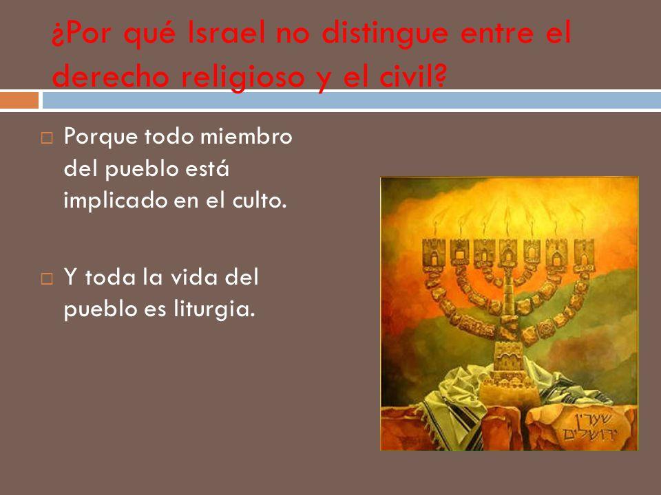 ¿Por qué Israel no distingue entre el derecho religioso y el civil? Porque todo miembro del pueblo está implicado en el culto. Y toda la vida del pueb