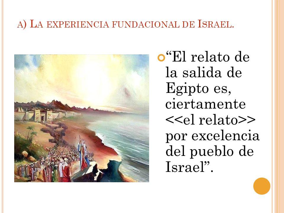 A ) L A EXPERIENCIA FUNDACIONAL DE I SRAEL. El relato de la salida de Egipto es, ciertamente > por excelencia del pueblo de Israel.