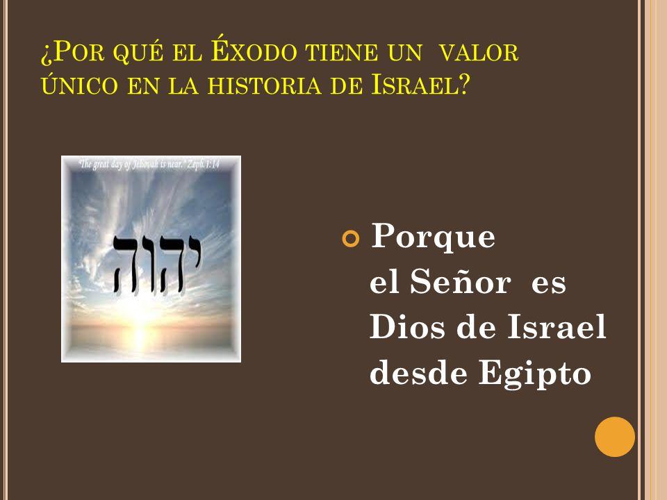 ¿P OR QUÉ EL É XODO TIENE UN VALOR ÚNICO EN LA HISTORIA DE I SRAEL ? Porque el Señor es Dios de Israel desde Egipto