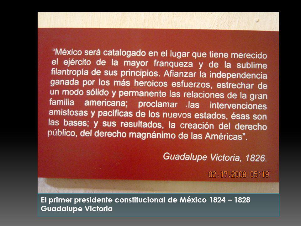 El primer presidente constitucional de México 1824 – 1828 Guadalupe Victoria