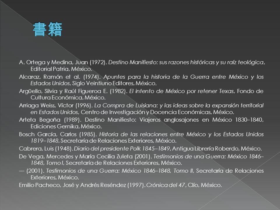 A. Ortega y Medina, Juan (1972). Destino Manifiesto: sus razones históricas y su raíz teológica, Editorial Patria, México. Alcaraz, Ramón et al. (1974
