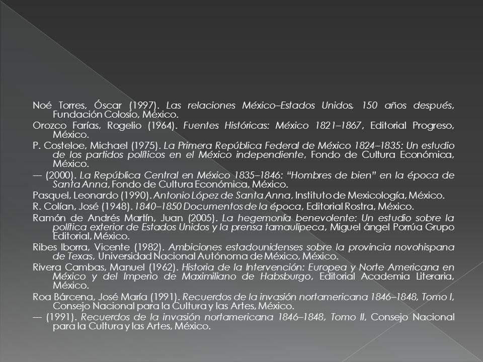 Noé Torres, Óscar (1997). Las relaciones México–Estados Unidos, 150 años después, Fundación Colosio, México. Orozco Farías, Rogelio (1964). Fuentes Hi