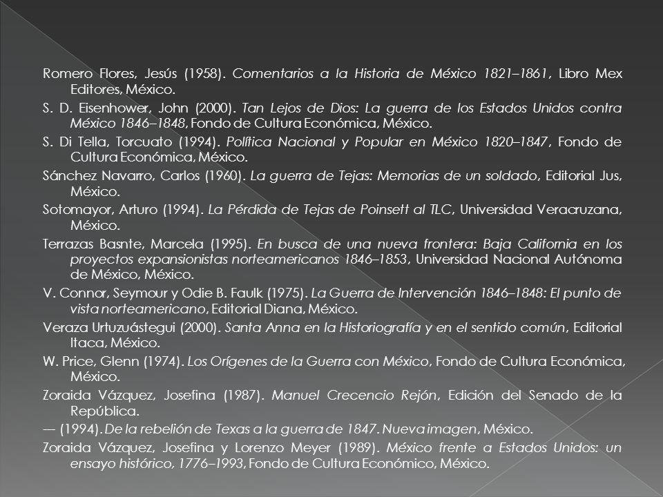 Romero Flores, Jesús (1958). Comentarios a la Historia de México 1821–1861, Libro Mex Editores, México. S. D. Eisenhower, John (2000). Tan Lejos de Di