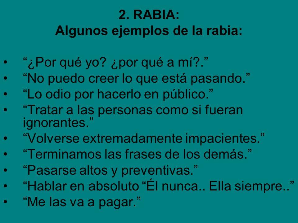 2. RABIA: Algunos ejemplos de la rabia: ¿Por qué yo? ¿por qué a mí?. No puedo creer lo que está pasando. Lo odio por hacerlo en público. Tratar a las