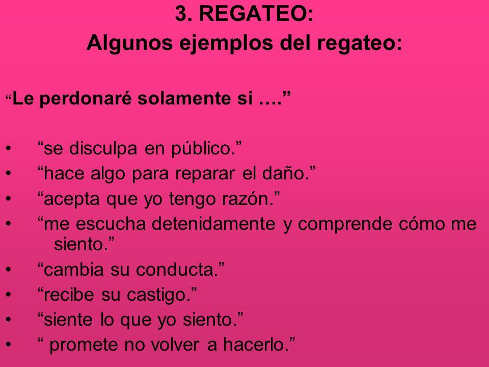 3. REGATEO: Algunos ejemplos del regateo: Le perdonaré solamente si …. se disculpa en público. hace algo para reparar el daño. acepta que yo tengo raz