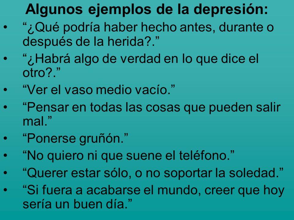 Algunos ejemplos de la depresión: ¿Qué podría haber hecho antes, durante o después de la herida?. ¿Habrá algo de verdad en lo que dice el otro?. Ver e