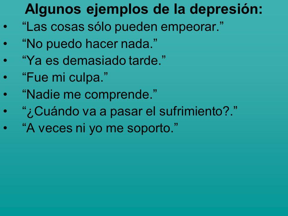 Algunos ejemplos de la depresión: Las cosas sólo pueden empeorar. No puedo hacer nada. Ya es demasiado tarde. Fue mi culpa. Nadie me comprende. ¿Cuánd