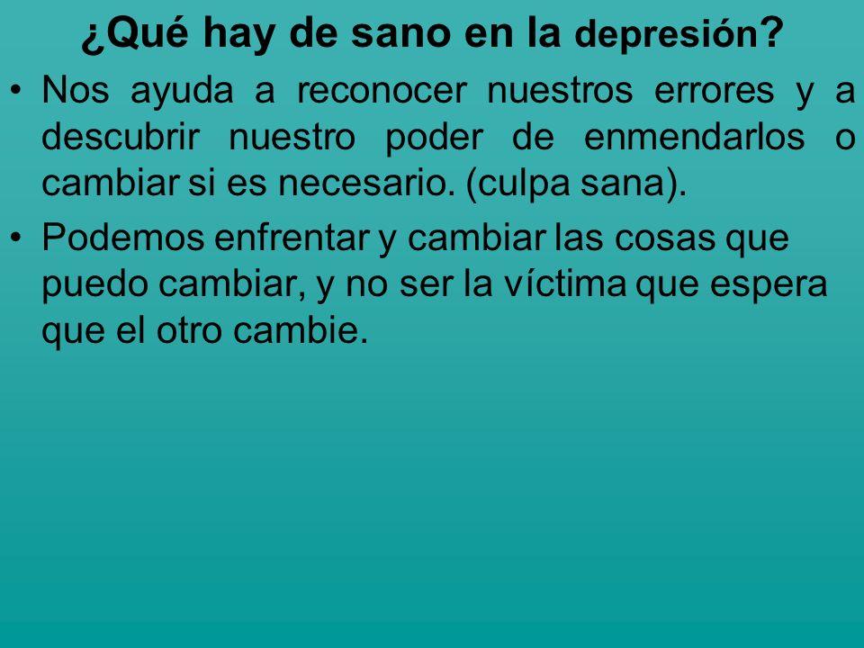 ¿Qué hay de sano en la depresión ? Nos ayuda a reconocer nuestros errores y a descubrir nuestro poder de enmendarlos o cambiar si es necesario. (culpa