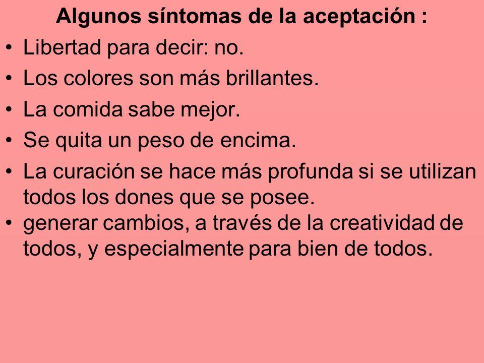 Algunos síntomas de la aceptación : Libertad para decir: no. Los colores son más brillantes. La comida sabe mejor. Se quita un peso de encima. La cura