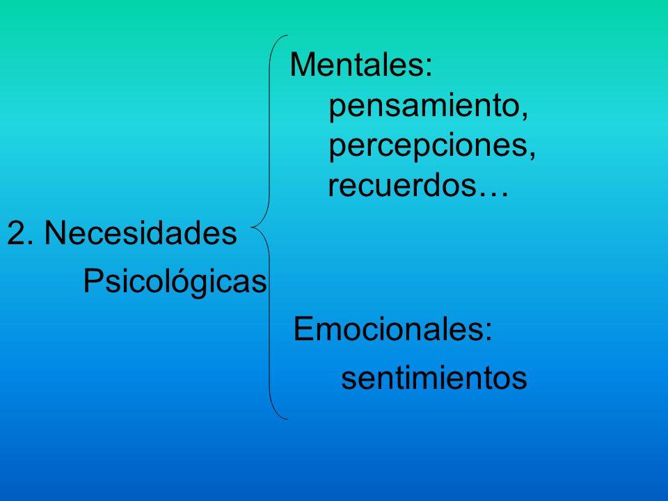 Mentales: pensamiento, percepciones, recuerdos… 2. Necesidades Psicológicas Emocionales: sentimientos