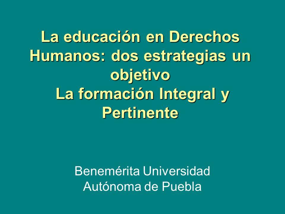 La educación en Derechos Humanos: dos estrategias un objetivo La formación Integral y Pertinente Benemérita Universidad Autónoma de Puebla
