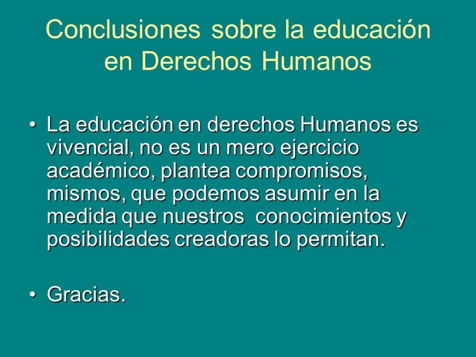 Conclusiones sobre la educación en Derechos Humanos La educación en derechos Humanos es vivencial, no es un mero ejercicio académico, plantea compromisos, mismos, que podemos asumir en la medida que nuestros conocimientos y posibilidades creadoras lo permitan.La educación en derechos Humanos es vivencial, no es un mero ejercicio académico, plantea compromisos, mismos, que podemos asumir en la medida que nuestros conocimientos y posibilidades creadoras lo permitan.
