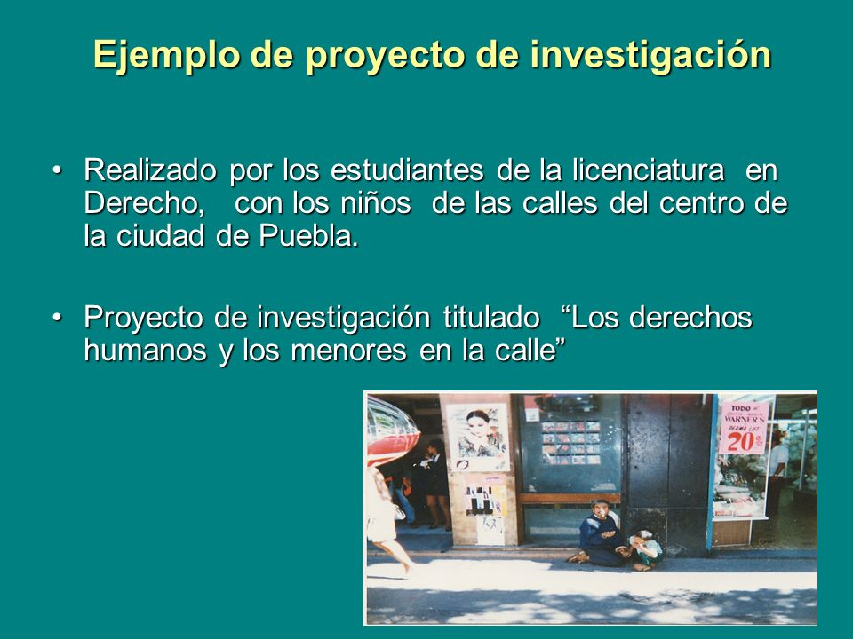 Ejemplo de proyecto de investigación Ejemplo de proyecto de investigación Realizado por los estudiantes de la licenciatura en Derecho, con los niños de las calles del centro de la ciudad de Puebla.Realizado por los estudiantes de la licenciatura en Derecho, con los niños de las calles del centro de la ciudad de Puebla.