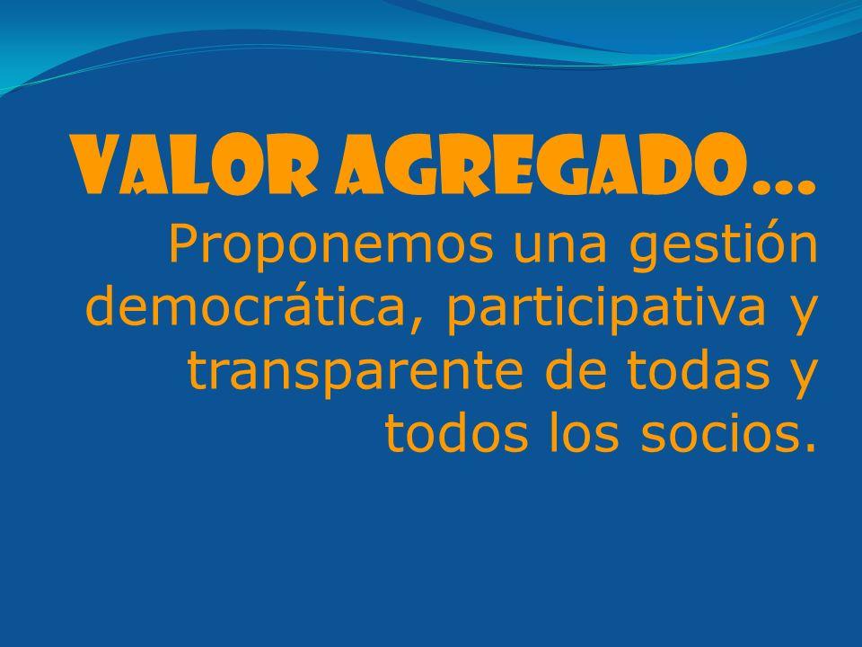 Valor agregado… Proponemos una gestión democrática, participativa y transparente de todas y todos los socios.