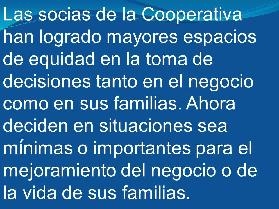 Las socias de la Cooperativa han logrado mayores espacios de equidad en la toma de decisiones tanto en el negocio como en sus familias.
