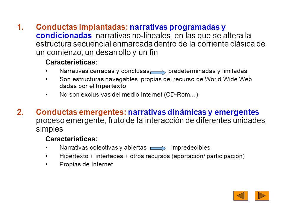 1.Conductas implantadas: narrativas programadas y condicionadas narrativas no-lineales, en las que se altera la estructura secuencial enmarcada dentro de la corriente clásica de un comienzo, un desarrollo y un fin Características: Narrativas cerradas y conclusas predeterminadas y limitadas Son estructuras navegables, propias del recurso de World Wide Web dadas por el hipertexto.