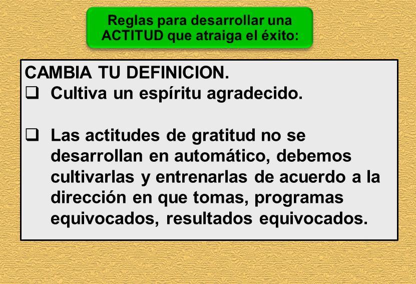 CAMBIA TU DEFINICION. Cultiva un espíritu agradecido. Las actitudes de gratitud no se desarrollan en automático, debemos cultivarlas y entrenarlas de