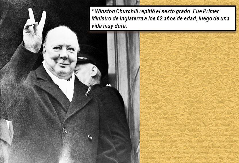* Winston Churchill repitió el sexto grado. Fue Primer Ministro de Inglaterra a los 62 años de edad, luego de una vida muy dura.