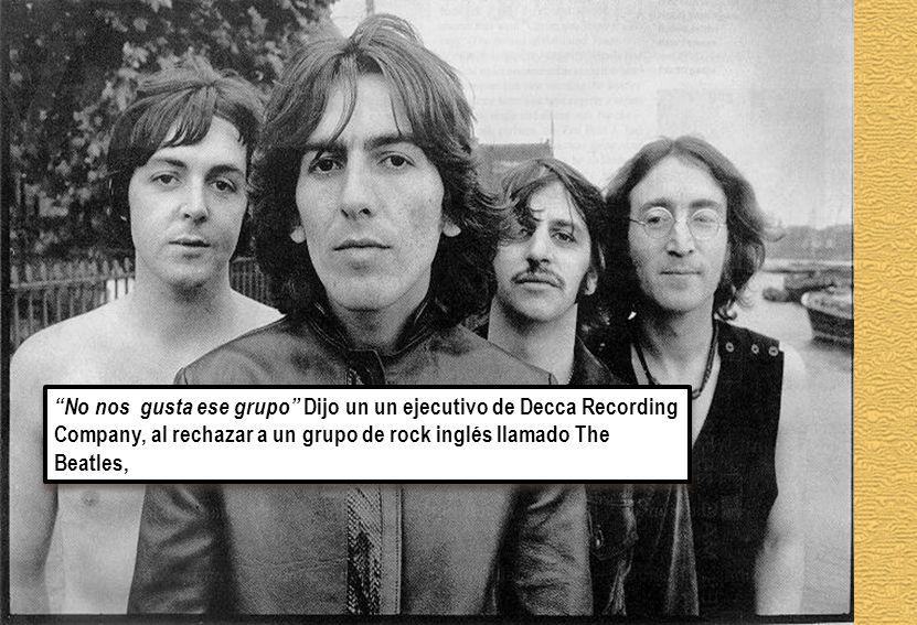No nos gusta ese grupo Dijo un un ejecutivo de Decca Recording Company, al rechazar a un grupo de rock inglés llamado The Beatles,