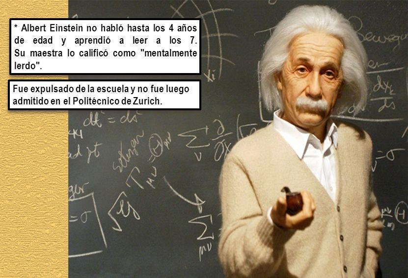 Fue expulsado de la escuela y no fue luego admitido en el Politécnico de Zurich. * Albert Einstein no habló hasta los 4 años de edad y aprendió a leer